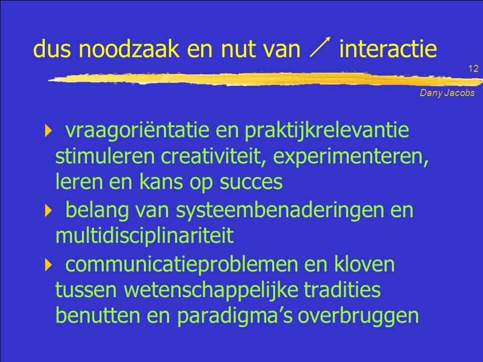 Dany Jacobs 12 dus noodzaak en nut van interactie  vraagoriëntatie en praktijkrelevantie stimuleren creativiteit, experimenteren, leren en kans op succes  belang van systeembenaderingen en multidisciplinariteit  communicatieproblemen en kloven tussen wetenschappelijke tradities benutten en paradigma's overbruggen
