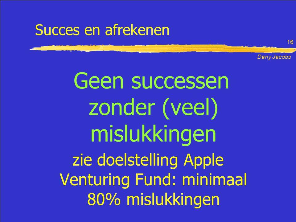 Dany Jacobs 16 Geen successen zonder (veel) mislukkingen zie doelstelling Apple Venturing Fund: minimaal 80% mislukkingen Succes en afrekenen