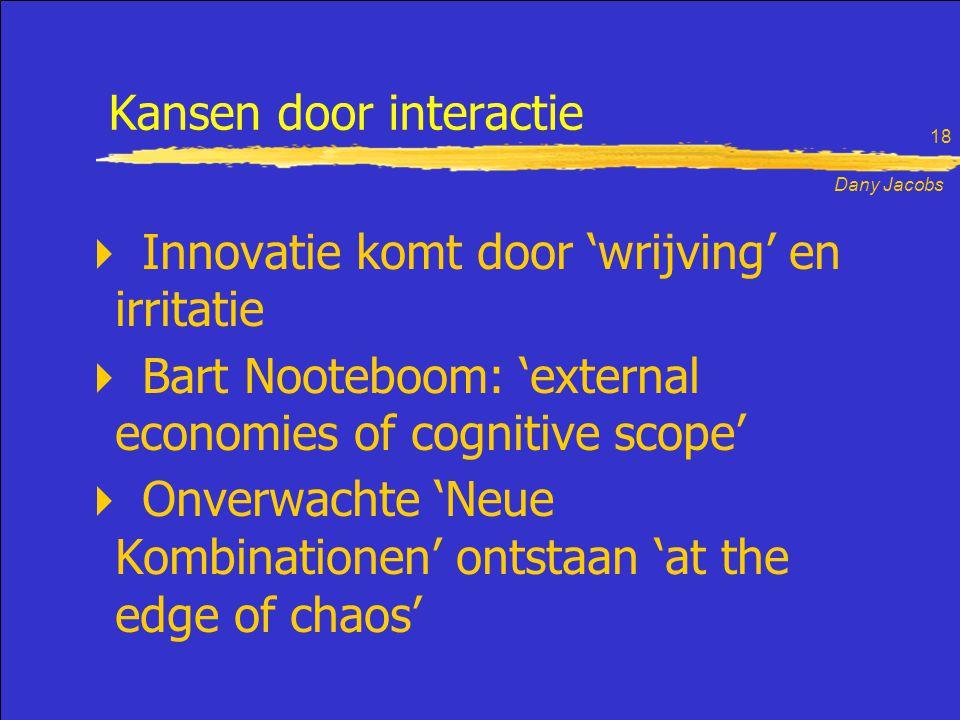 Dany Jacobs 18 Kansen door interactie  Innovatie komt door 'wrijving' en irritatie  Bart Nooteboom: 'external economies of cognitive scope'  Onverwachte 'Neue Kombinationen' ontstaan 'at the edge of chaos'
