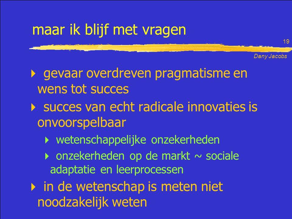 Dany Jacobs 19 maar ik blijf met vragen  gevaar overdreven pragmatisme en wens tot succes  succes van echt radicale innovaties is onvoorspelbaar  wetenschappelijke onzekerheden  onzekerheden op de markt ~ sociale adaptatie en leerprocessen  in de wetenschap is meten niet noodzakelijk weten