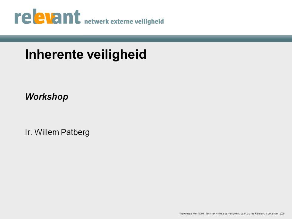 Inherente veiligheid Workshop Ir. Willem Patberg Werksessie Kennistafel Techniek - Inherente veiligheid / Jaarcongres Relevant, 1 december 2009
