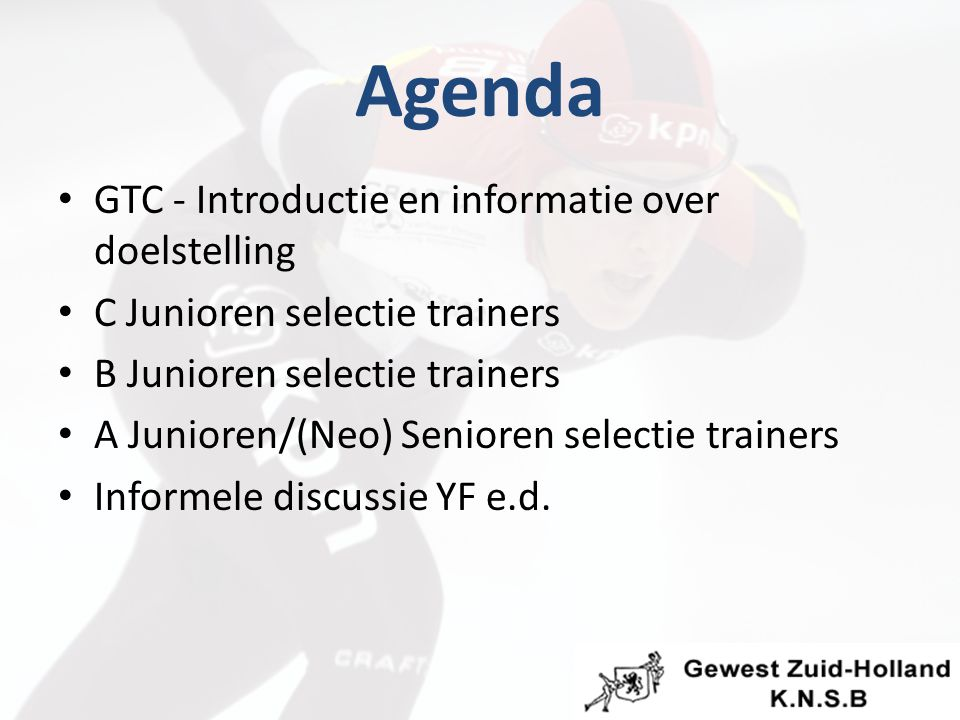 Agenda GTC - Introductie en informatie over doelstelling C Junioren selectie trainers B Junioren selectie trainers A Junioren/(Neo) Senioren selectie trainers Informele discussie YF e.d.