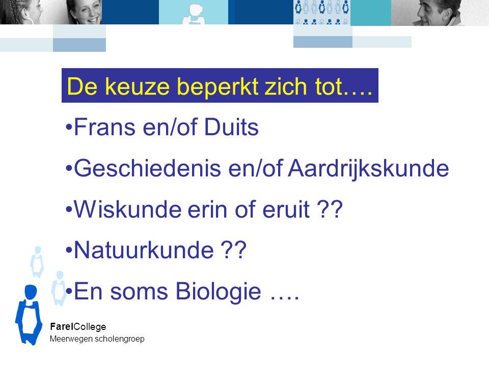 FarelCollege Meerwegen scholengroep Frans en/of Duits Geschiedenis en/of Aardrijkskunde Wiskunde erin of eruit ?? Natuurkunde ?? En soms Biologie …. D