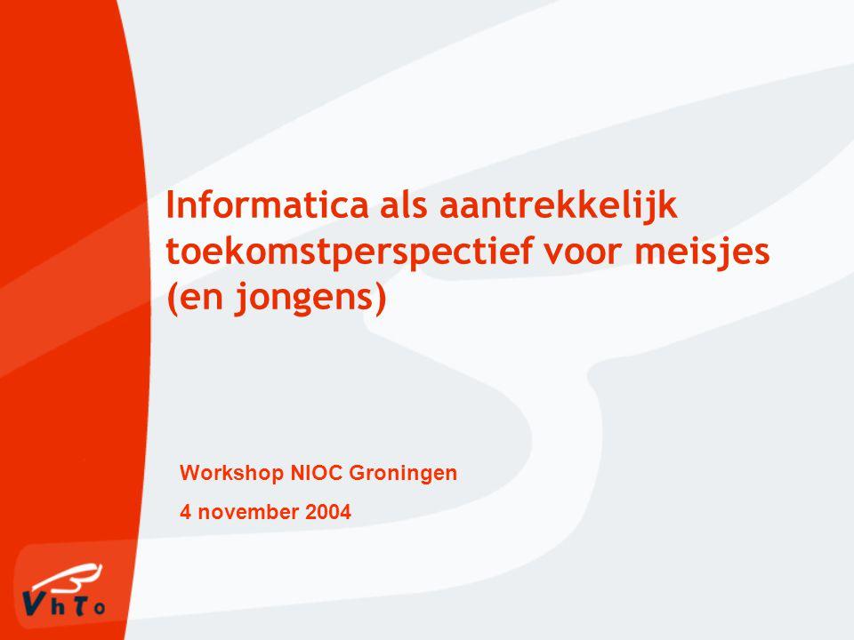 Informatica als aantrekkelijk toekomstperspectief voor meisjes (en jongens) Workshop NIOC Groningen 4 november 2004
