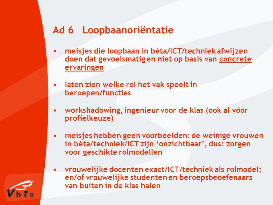 Ad 6 Loopbaanoriëntatie meisjes die loopbaan in bèta/ICT/techniek afwijzen doen dat gevoelsmatig en niet op basis van concrete ervaringen laten zien welke rol het vak speelt in beroepen/functies workshadowing, ingenieur voor de klas (ook al vóór profielkeuze) meisjes hebben geen voorbeelden: de weinige vrouwen in bèta/techniek/ICT zijn 'onzichtbaar', dus: zorgen voor geschikte rolmodellen vrouwelijke docenten exact/ICT/techniek als rolmodel; en/of vrouwelijke studenten en beroepsbeoefenaars van buiten in de klas halen