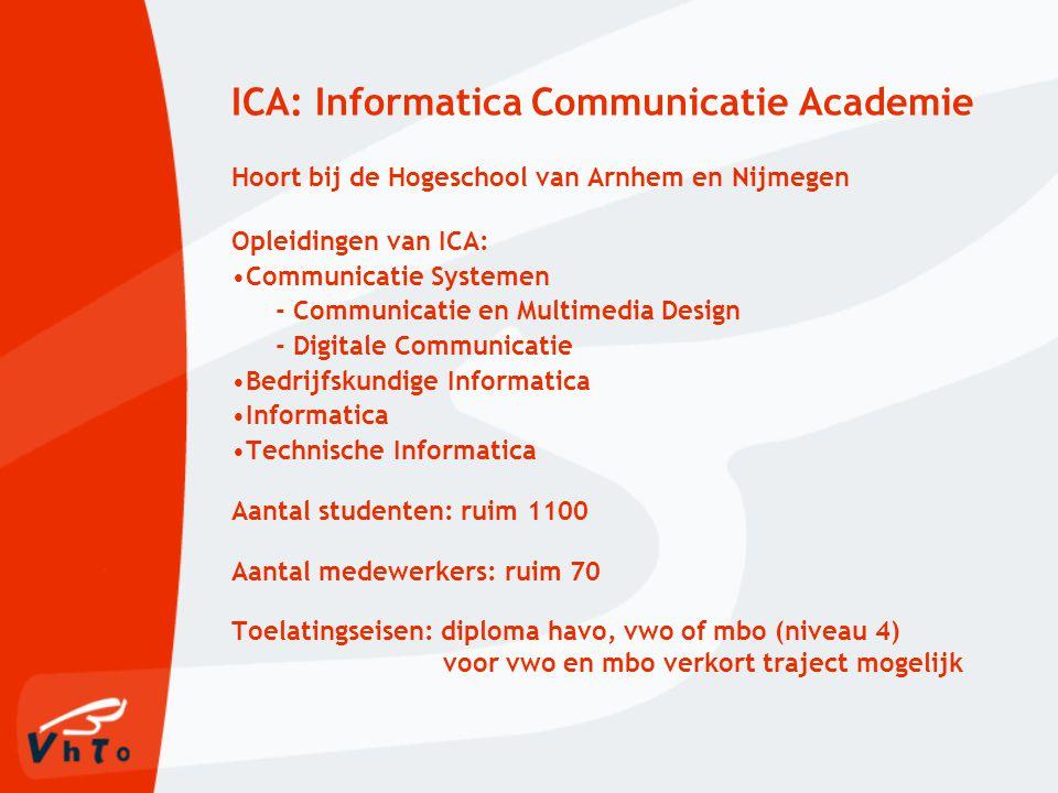 ICA: Informatica Communicatie Academie Hoort bij de Hogeschool van Arnhem en Nijmegen Opleidingen van ICA: Communicatie Systemen - Communicatie en Multimedia Design - Digitale Communicatie Bedrijfskundige Informatica Informatica Technische Informatica Aantal studenten: ruim 1100 Aantal medewerkers: ruim 70 Toelatingseisen: diploma havo, vwo of mbo (niveau 4) voor vwo en mbo verkort traject mogelijk