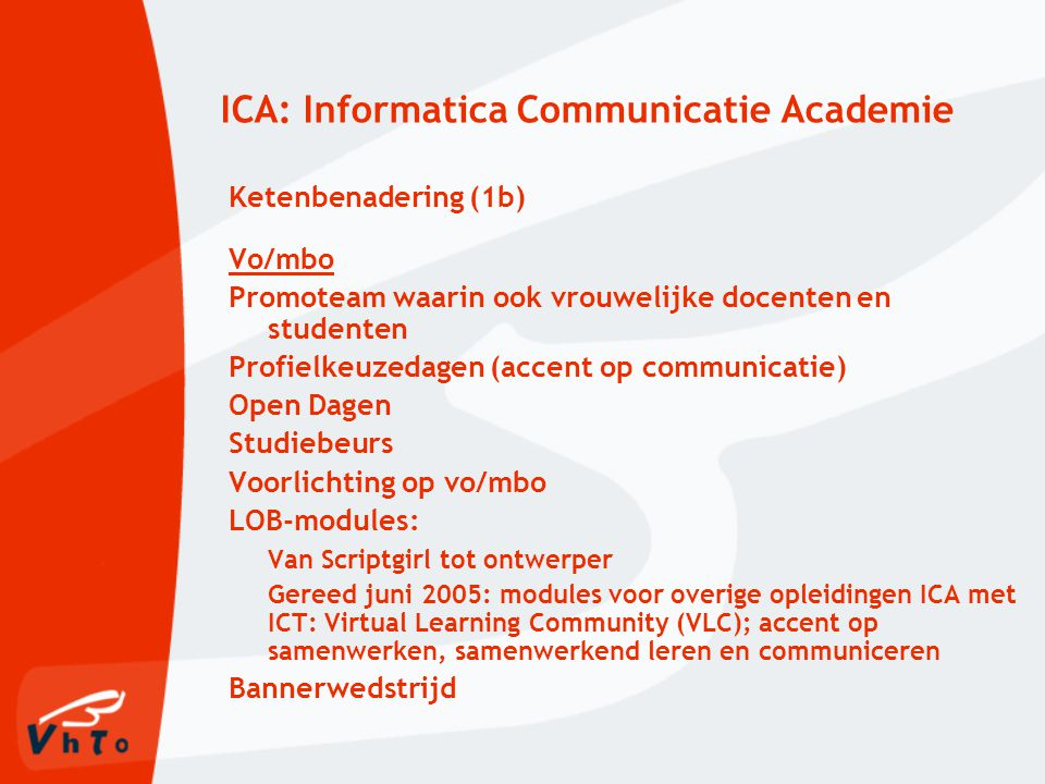 ICA: Informatica Communicatie Academie Ketenbenadering (1b) Vo/mbo Promoteam waarin ook vrouwelijke docenten en studenten Profielkeuzedagen (accent op communicatie) Open Dagen Studiebeurs Voorlichting op vo/mbo LOB-modules: Van Scriptgirl tot ontwerper Gereed juni 2005: modules voor overige opleidingen ICA met ICT: Virtual Learning Community (VLC); accent op samenwerken, samenwerkend leren en communiceren Bannerwedstrijd