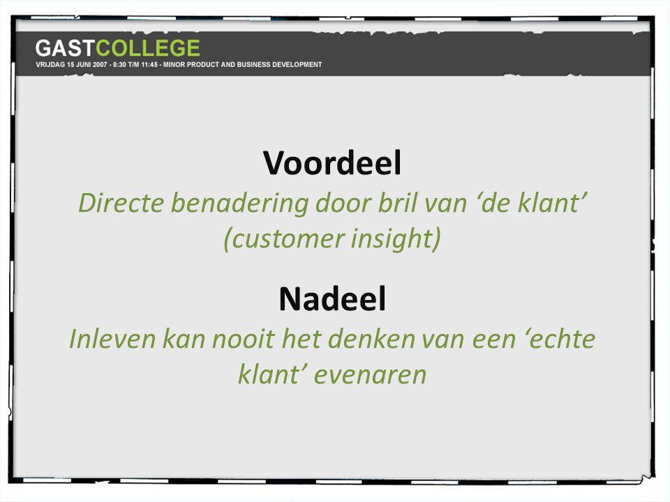 Voordeel Directe benadering door bril van 'de klant' (customer insight) Nadeel Inleven kan nooit het denken van een 'echte klant' evenaren