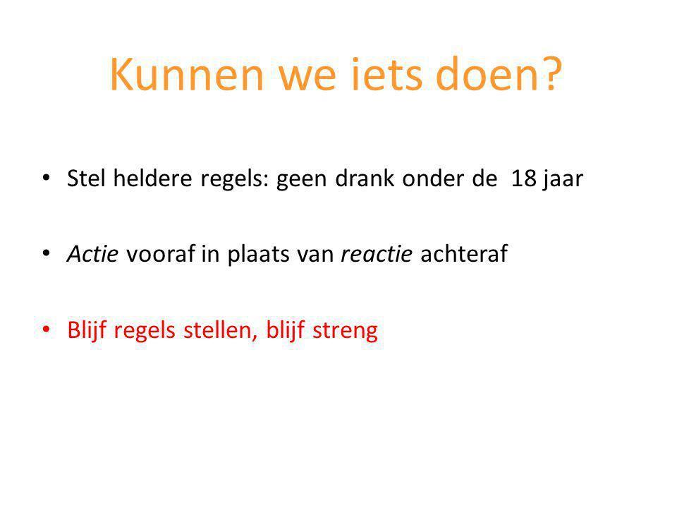 Stel heldere regels: geen drank onder de 18 jaar Actie vooraf in plaats van reactie achteraf Blijf regels stellen, blijf streng Kunnen we iets doen?