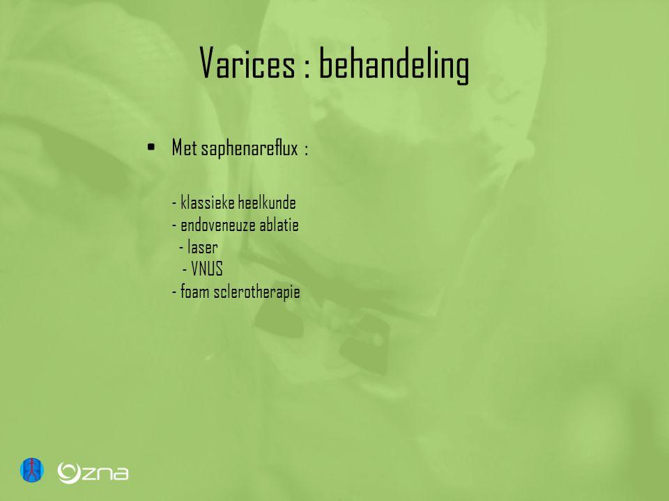 Varices : behandeling Met saphenareflux : - klassieke heelkunde - endoveneuze ablatie - laser - VNUS - foam sclerotherapie