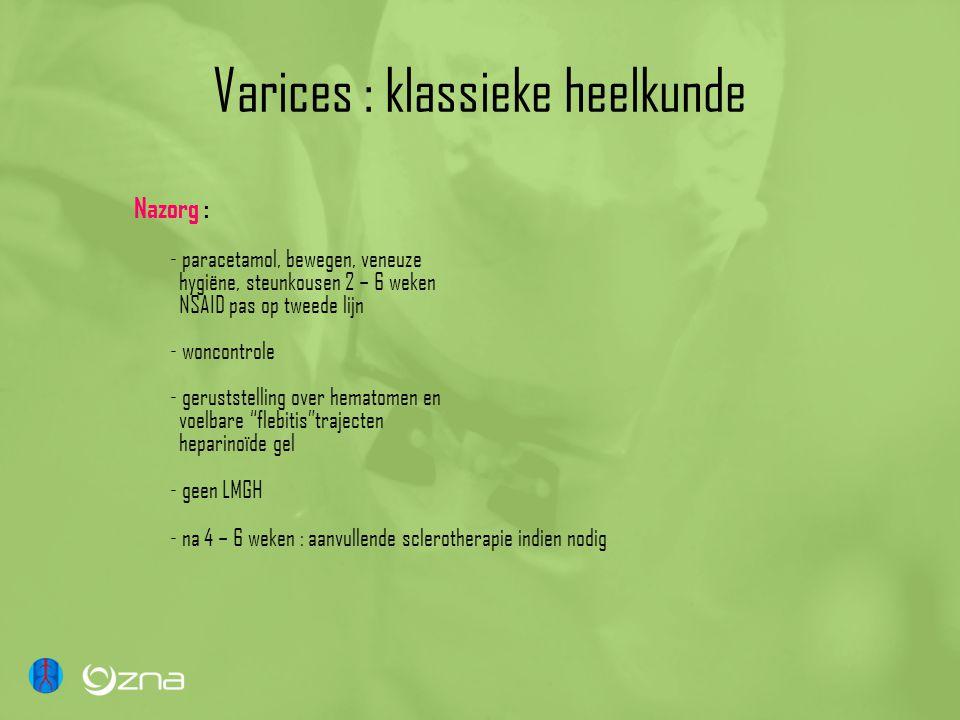 Varices : klassieke heelkunde Nazorg : - paracetamol, bewegen, veneuze hygiëne, steunkousen 2 – 6 weken NSAID pas op tweede lijn - woncontrole - geruststelling over hematomen en voelbare flebitis trajecten heparinoïde gel - geen LMGH - na 4 – 6 weken : aanvullende sclerotherapie indien nodig