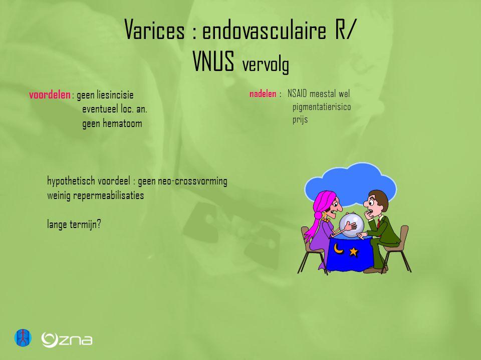 Varices : endovasculaire R/ VNUS vervolg voordelen : geen liesincisie eventueel loc. an. geen hematoom hypothetisch voordeel : geen neo-crossvorming w