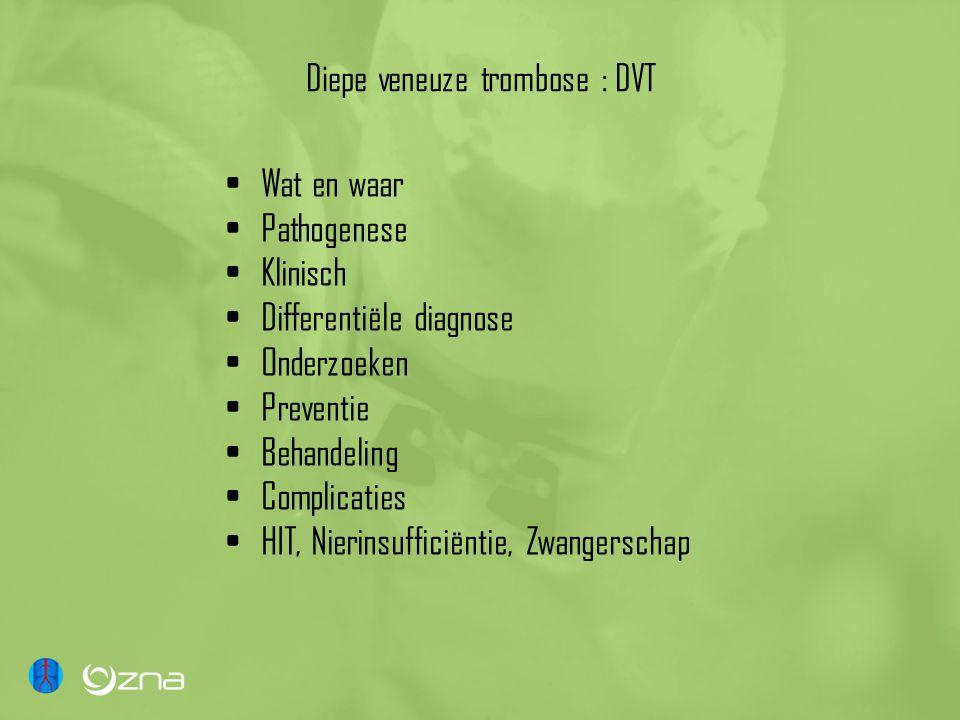 Diepe veneuze trombose : DVT Wat en waar Pathogenese Klinisch Differentiële diagnose Onderzoeken Preventie Behandeling Complicaties HIT, Nierinsufficiëntie, Zwangerschap