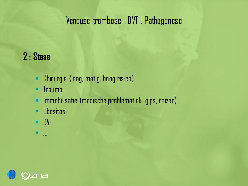 Veneuze trombose : DVT : Pathogenese 2 : Stase  Chirurgie (laag, matig, hoog risico)  Trauma  Immobilisatie (medische problematiek, gips, reizen)  Obesitas  DVI ...