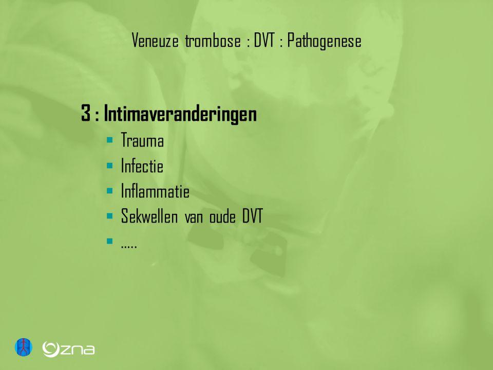 Veneuze trombose : DVT : Pathogenese 3 : Intimaveranderingen  Trauma  Infectie  Inflammatie  Sekwellen van oude DVT  …..