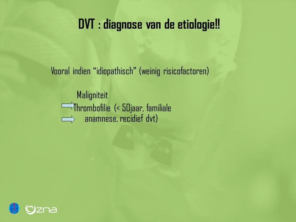 """DVT : diagnose van de etiologie!! Vooral indien """" idiopathisch """" (weinig risicofactoren) Maligniteit Thrombofilie (< 50jaar, familiale anamnese, recid"""