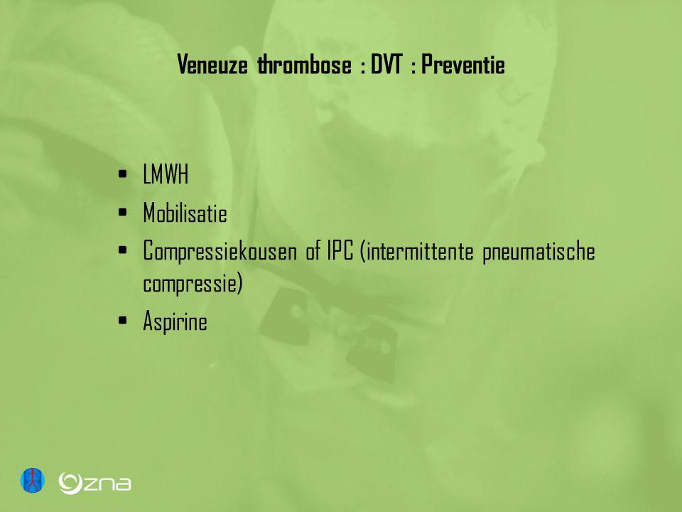 Veneuze thrombose : DVT : Preventie LMWH Mobilisatie Compressiekousen of IPC (intermittente pneumatische compressie) Aspirine