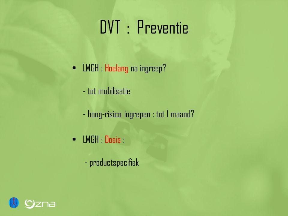 DVT : Preventie LMGH : Hoelang na ingreep? - tot mobilisatie - hoog-risico ingrepen : tot 1 maand? LMGH : Dosis : - productspecifiek