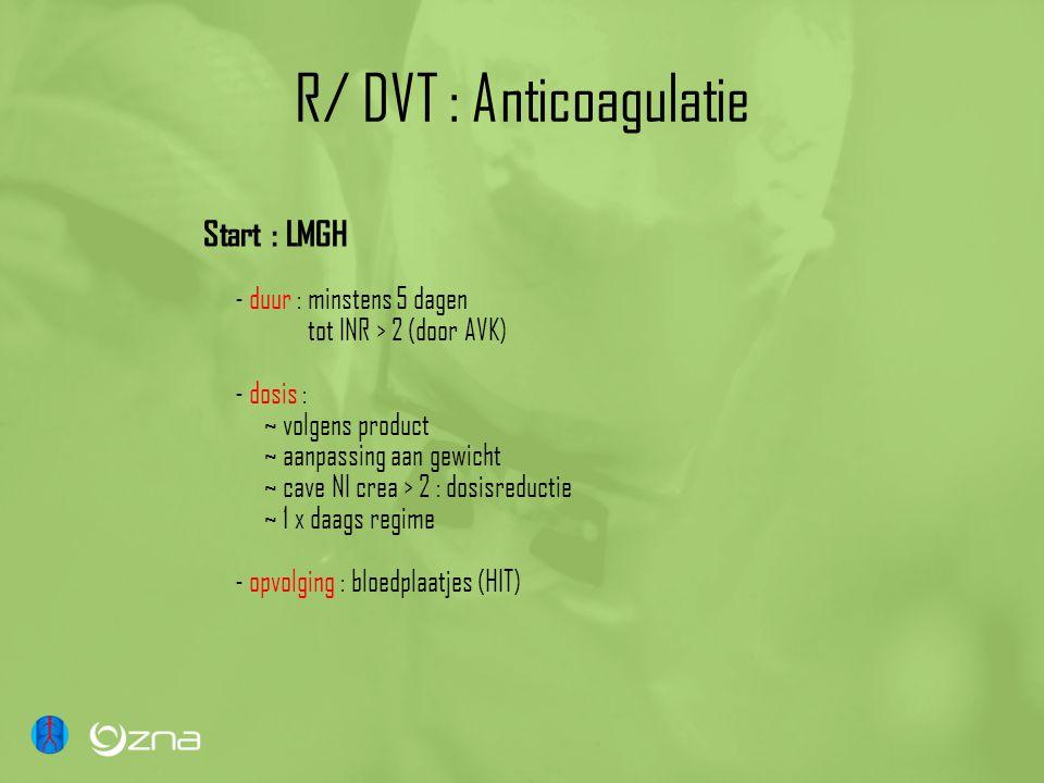 R/ DVT : Anticoagulatie Start : LMGH - duur : minstens 5 dagen tot INR > 2 (door AVK) - dosis : ~ volgens product ~ aanpassing aan gewicht ~ cave NI crea > 2 : dosisreductie ~ 1 x daags regime - opvolging : bloedplaatjes (HIT)