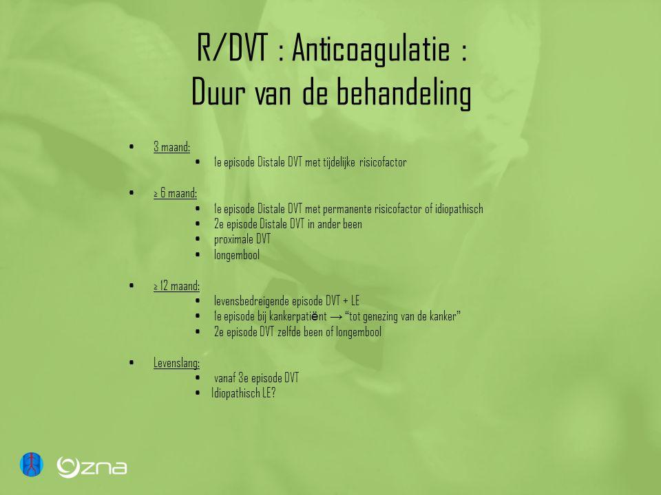 R/DVT : Anticoagulatie : Duur van de behandeling 3 maand: 1e episode Distale DVT met tijdelijke risicofactor ≥ 6 maand: 1e episode Distale DVT met per