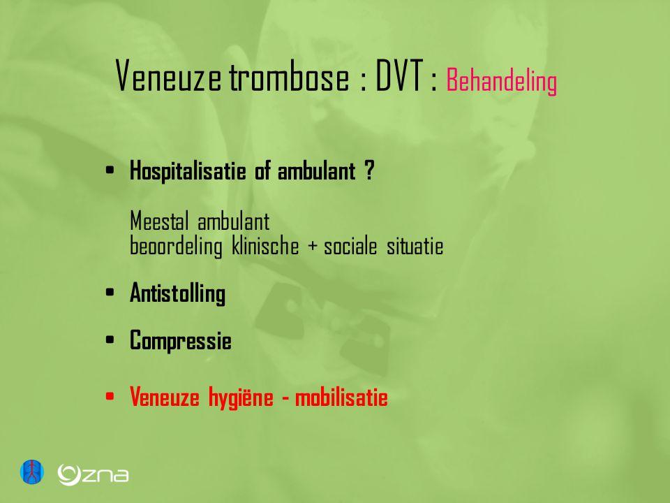 Veneuze trombose : DVT : Behandeling Hospitalisatie of ambulant ? Meestal ambulant beoordeling klinische + sociale situatie Antistolling Compressie Ve