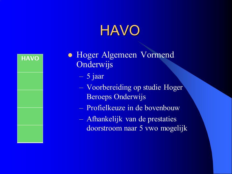 HAVO Hoger Algemeen Vormend Onderwijs –5 jaar –Voorbereiding op studie Hoger Beroeps Onderwijs –Profielkeuze in de bovenbouw –Afhankelijk van de prest