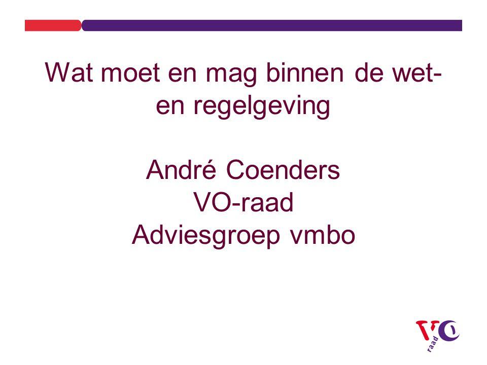 Wat moet en mag binnen de wet- en regelgeving André Coenders VO-raad Adviesgroep vmbo