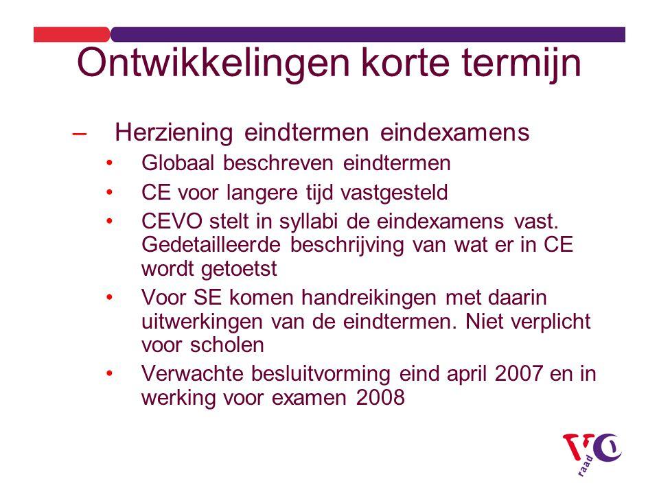 Ontwikkelingen korte termijn –Herziening eindtermen eindexamens Globaal beschreven eindtermen CE voor langere tijd vastgesteld CEVO stelt in syllabi de eindexamens vast.