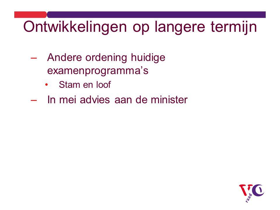 Ontwikkelingen op langere termijn –Andere ordening huidige examenprogramma's Stam en loof –In mei advies aan de minister
