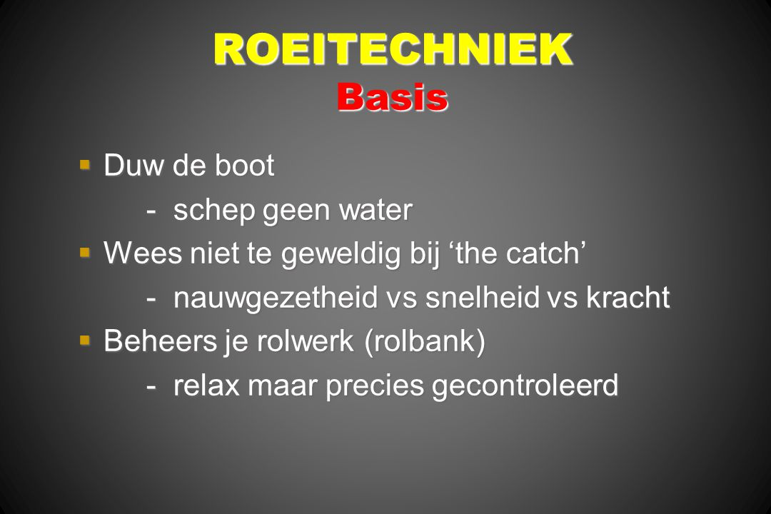 ROEITECHNIEK Basis  Duw de boot - schep geen water  Wees niet te geweldig bij 'the catch' - nauwgezetheid vs snelheid vs kracht  Beheers je rolwerk