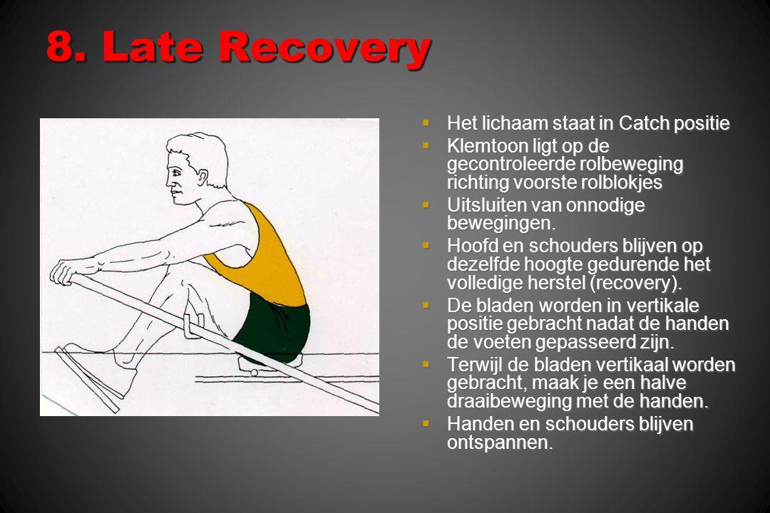 8. Late Recovery  Het lichaam staat in Catch positie  Klemtoon ligt op de gecontroleerde rolbeweging richting voorste rolblokjes  Uitsluiten van on