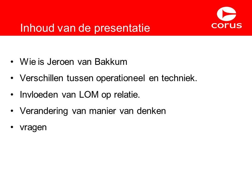 Inhoud van de presentatie Wie is Jeroen van Bakkum Verschillen tussen operationeel en techniek. Invloeden van LOM op relatie. Verandering van manier v