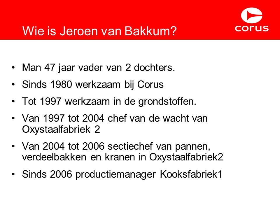 Wie is Jeroen van Bakkum? Man 47 jaar vader van 2 dochters. Sinds 1980 werkzaam bij Corus Tot 1997 werkzaam in de grondstoffen. Van 1997 tot 2004 chef