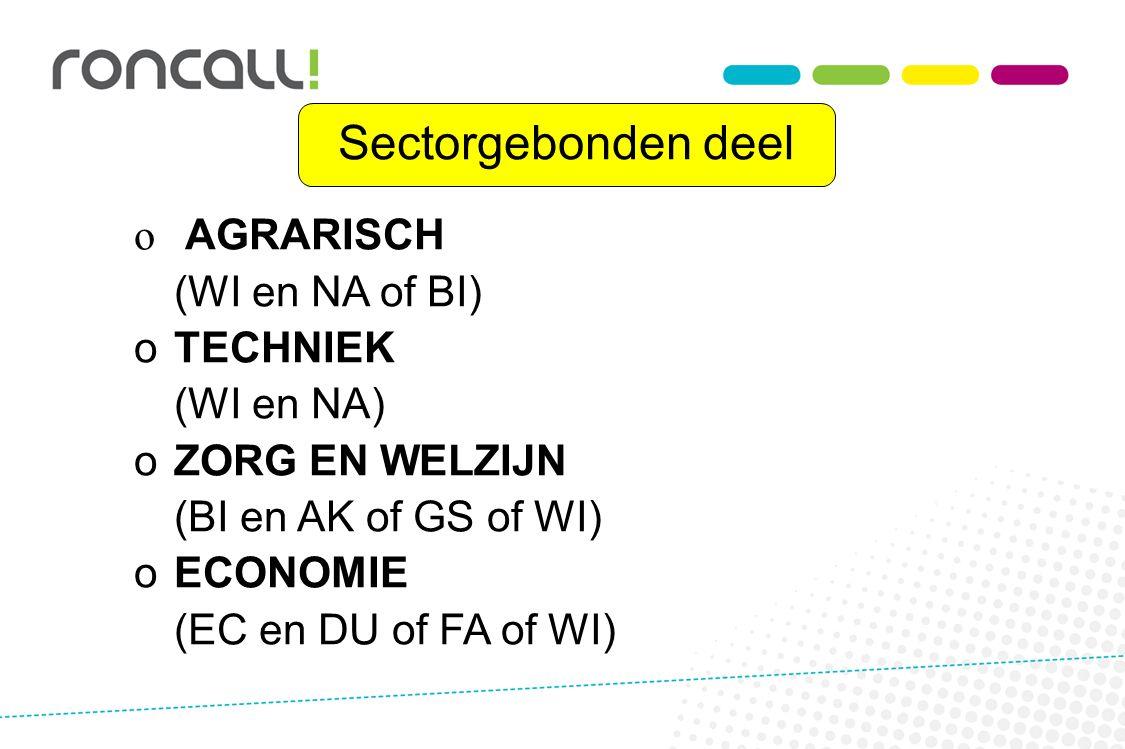 Sectorgebonden deel o o AGRARISCH (WI en NA of BI) o oTECHNIEK (WI en NA) o oZORG EN WELZIJN (BI en AK of GS of WI) o oECONOMIE (EC en DU of FA of WI)