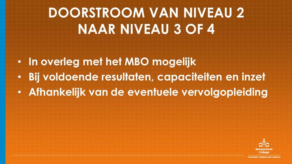 DOORSTROOM VAN NIVEAU 2 NAAR NIVEAU 3 OF 4 In overleg met het MBO mogelijk Bij voldoende resultaten, capaciteiten en inzet Afhankelijk van de eventuele vervolgopleiding