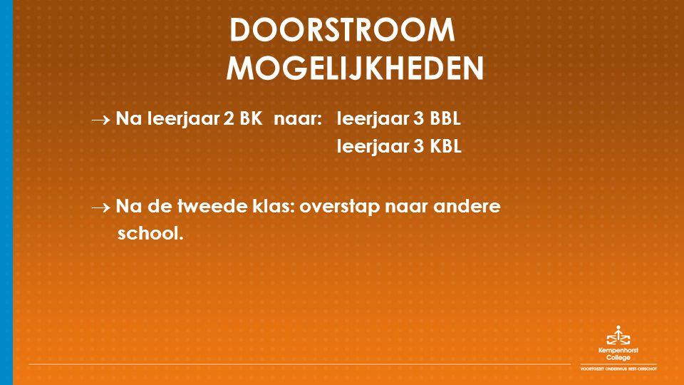 DOORSTROOM MOGELIJKHEDEN  Na leerjaar 2 BK naar: leerjaar 3 BBL leerjaar 3 KBL  Na de tweede klas: overstap naar andere school.