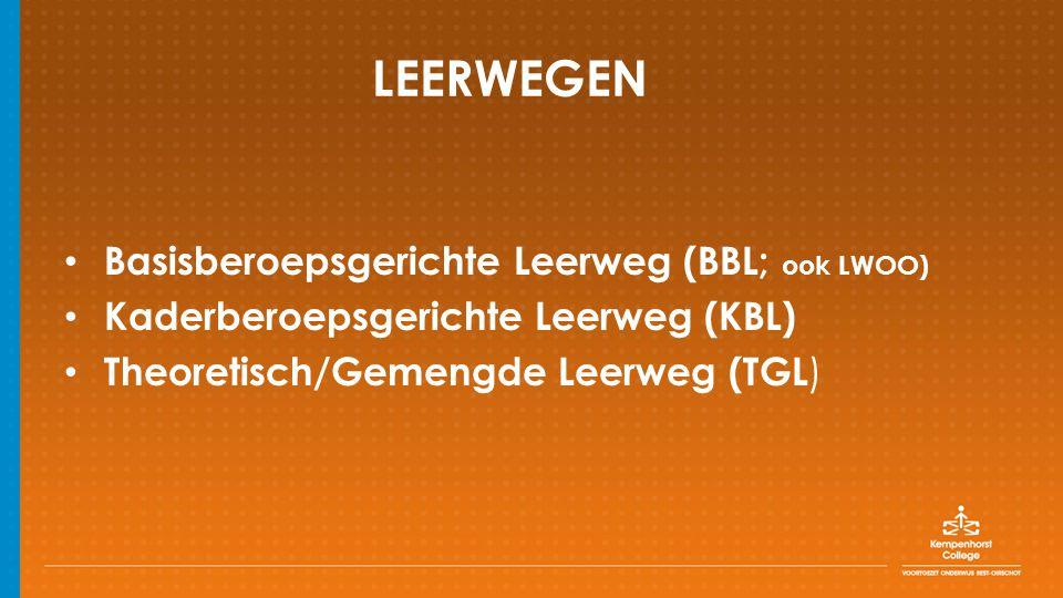 LEERWEGEN Basisberoepsgerichte Leerweg (BBL; ook LWOO) Kaderberoepsgerichte Leerweg (KBL) Theoretisch/Gemengde Leerweg (TGL )