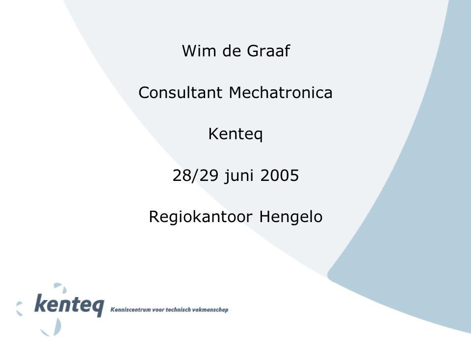 Wim de Graaf Consultant Mechatronica Kenteq 28/29 juni 2005 Regiokantoor Hengelo