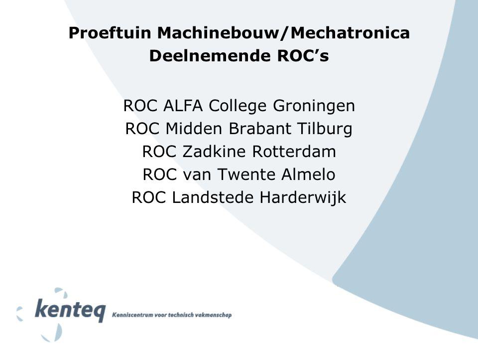 Proeftuin Machinebouw/Mechatronica Deelnemende ROC's ROC ALFA College Groningen ROC Midden Brabant Tilburg ROC Zadkine Rotterdam ROC van Twente Almelo ROC Landstede Harderwijk