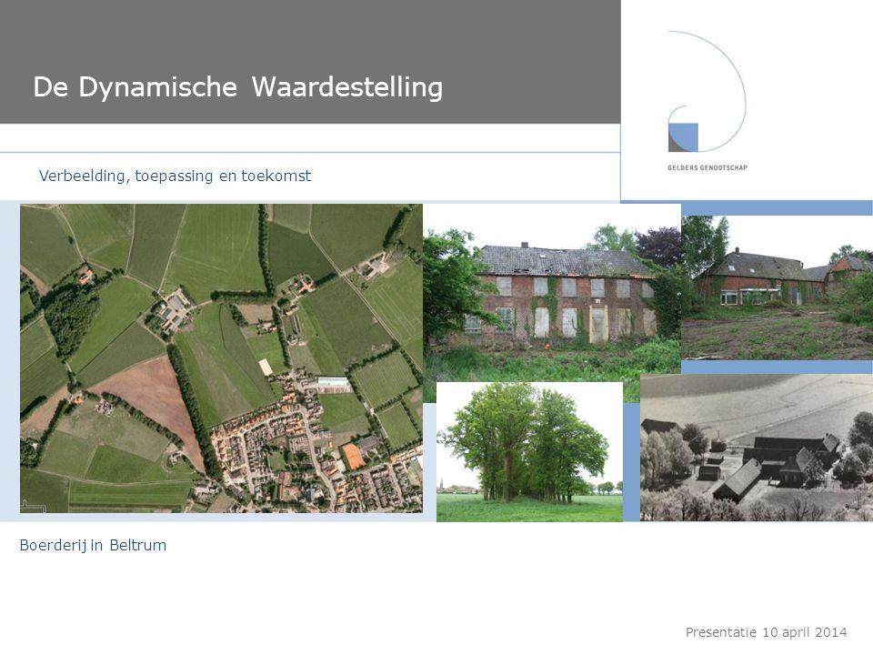 De Dynamische Waardestelling Praktijkvoorbeeld: De RHBS te Winterswijk Presentatie 10 april 2014 Boerderij in Beltrum Verbeelding, toepassing en toeko