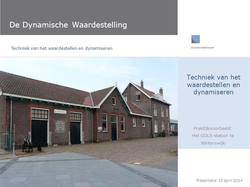 Techniek van het waardestellen en dynamiseren De Dynamische Waardestelling Praktijkvoorbeeld: Het GOLS-station te Winterswijk Presentatie 10 april 201