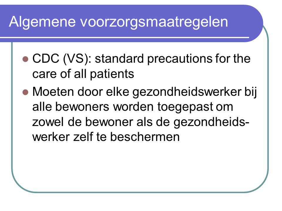 Algemene voorzorgsmaatregelen CDC (VS): standard precautions for the care of all patients Moeten door elke gezondheidswerker bij alle bewoners worden