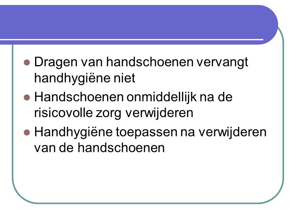 Dragen van handschoenen vervangt handhygiëne niet Handschoenen onmiddellijk na de risicovolle zorg verwijderen Handhygiëne toepassen na verwijderen va