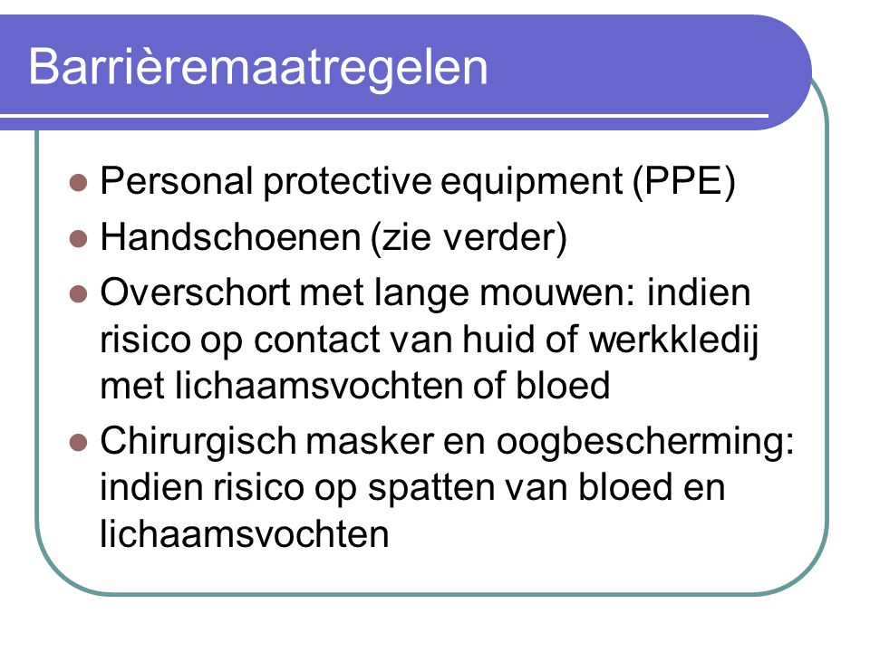 Barrièremaatregelen Personal protective equipment (PPE) Handschoenen (zie verder) Overschort met lange mouwen: indien risico op contact van huid of we