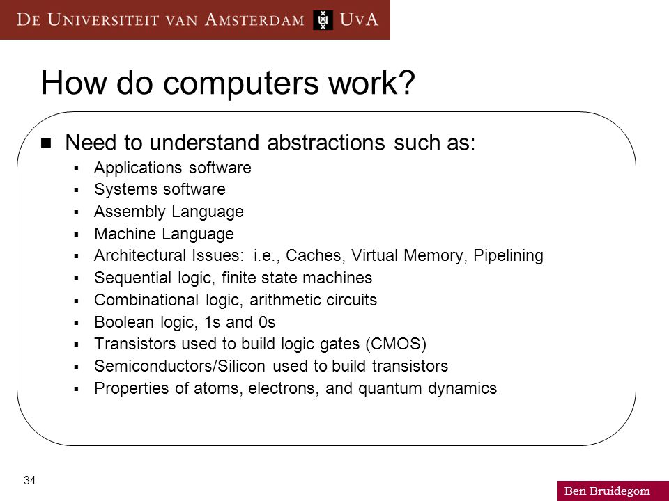 Ben Bruidegom 34 How do computers work? Need to understand abstractions such as:  Applications software  Systems software  Assembly Language  Mach