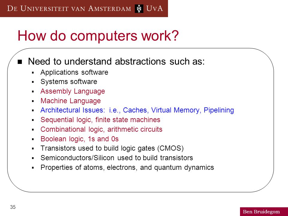 Ben Bruidegom 35 How do computers work? Need to understand abstractions such as:  Applications software  Systems software  Assembly Language  Mach