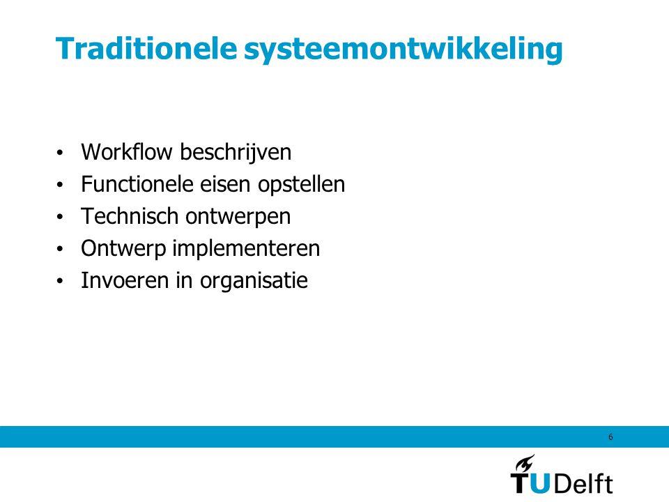 6 Traditionele systeemontwikkeling Workflow beschrijven Functionele eisen opstellen Technisch ontwerpen Ontwerp implementeren Invoeren in organisatie