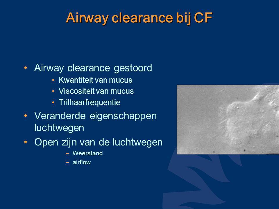 Airway clearance bij CF Airway clearance gestoord Kwantiteit van mucus Viscositeit van mucus Trilhaarfrequentie Veranderde eigenschappen luchtwegen Open zijn van de luchtwegen –Weerstand –airflow
