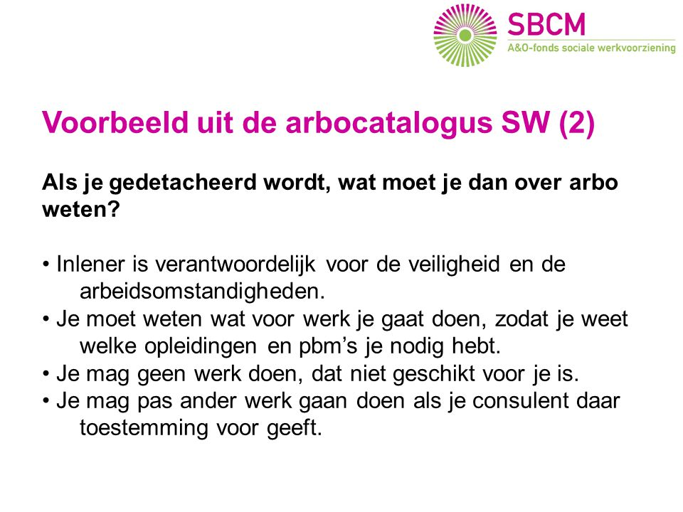 Voorbeeld uit de arbocatalogus SW (2) Als je gedetacheerd wordt, wat moet je dan over arbo weten? Inlener is verantwoordelijk voor de veiligheid en de