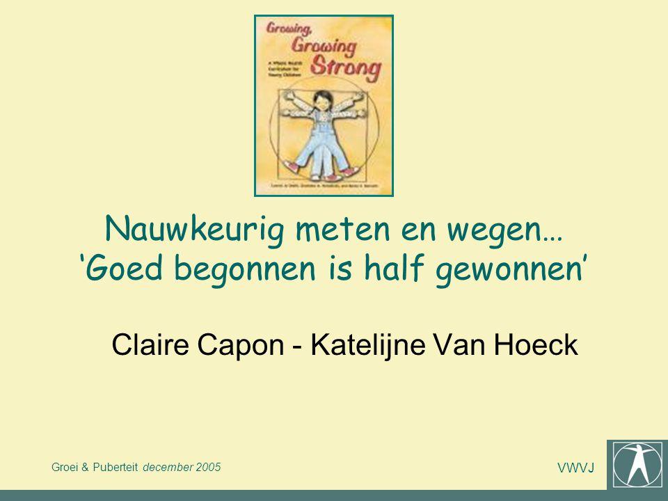 Groei & Puberteit december 2005 VWVJ Nauwkeurig meten en wegen… 'Goed begonnen is half gewonnen' Claire Capon - Katelijne Van Hoeck